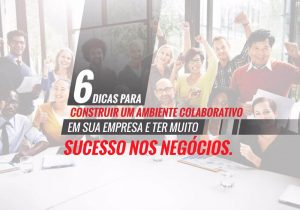 6 dicas para construir um ambiente colaborativo em sua empresa e ter muito sucesso nos negócios!