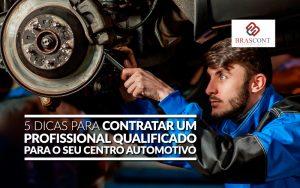 5 dicas para contratar um profissional qualificado para o seu centro automotivo